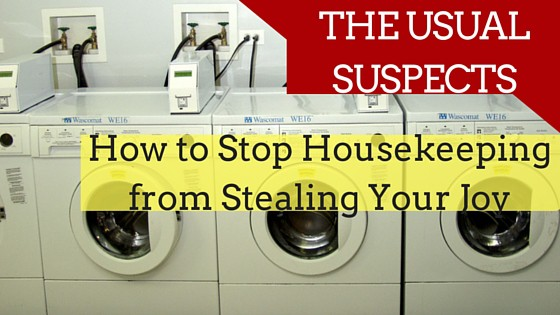 How to Keep Housekeeping from Stealing Your Joy